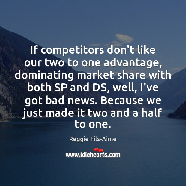 If competitors don't like our two to one advantage, dominating market share Image