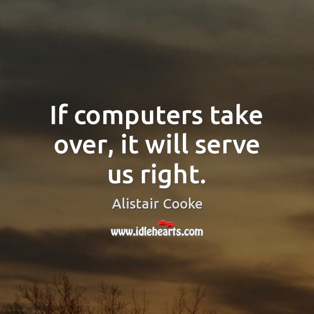 If computers take over, it will serve us right. Alistair Cooke Picture Quote