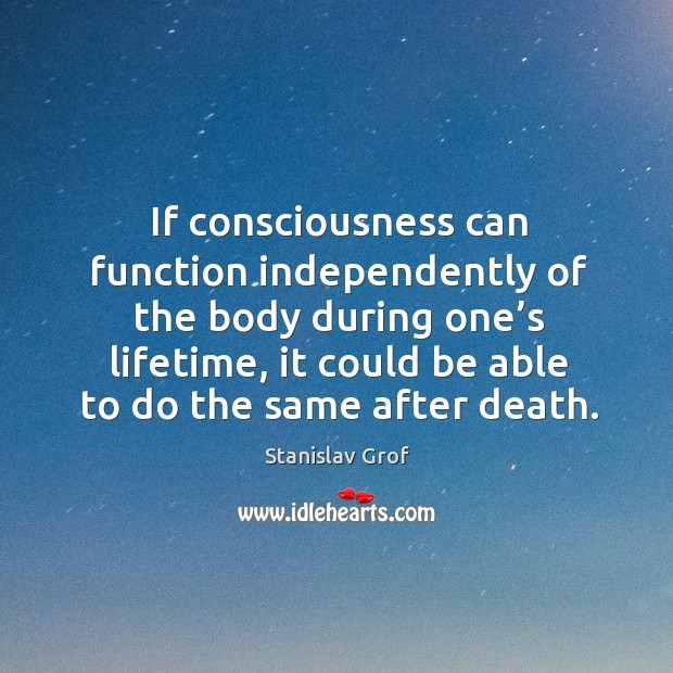 If consciousness can function independently of the body during one's lifetime Stanislav Grof Picture Quote