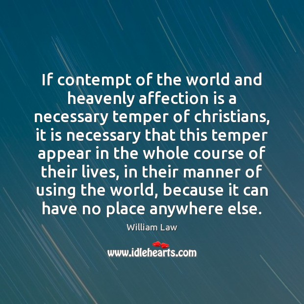 If contempt of the world and heavenly affection is a necessary temper William Law Picture Quote