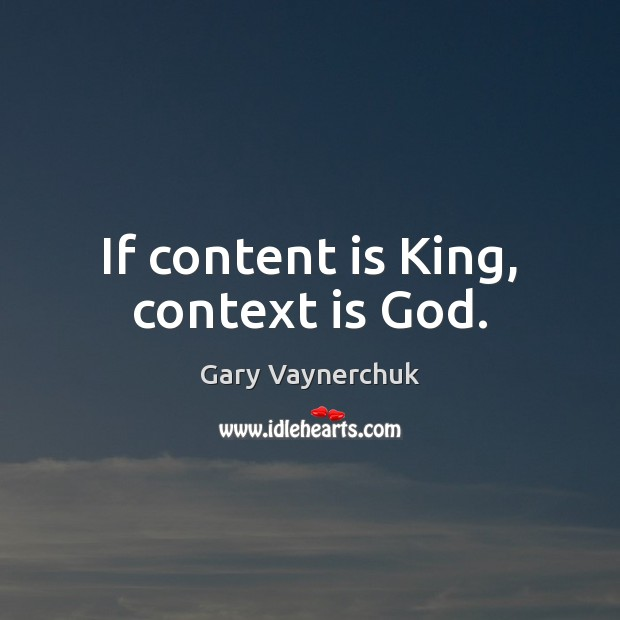 If content is King, context is God. Image