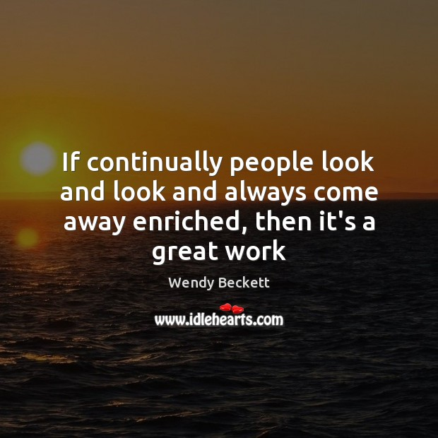 If continually people look and look and always come away enriched, then it's a great work Image