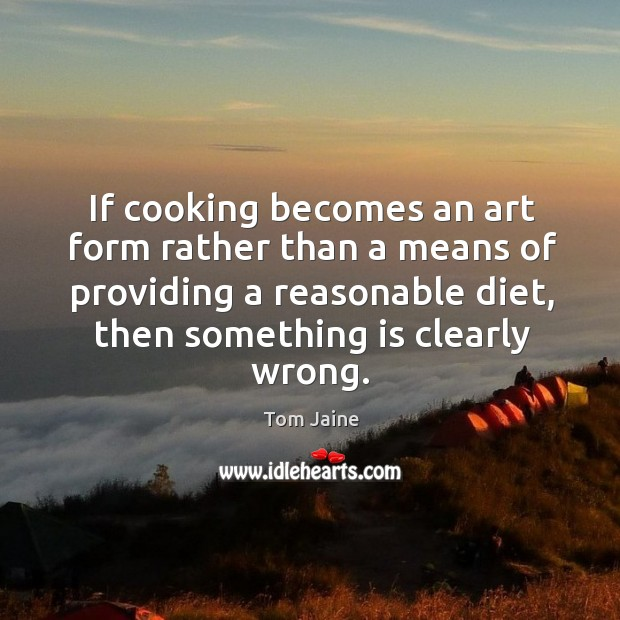 If cooking becomes an art form rather than a means of providing a reasonable diet, then something is clearly wrong. Image