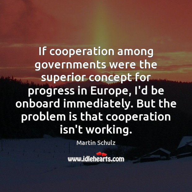 If cooperation among governments were the superior concept for progress in Europe, Martin Schulz Picture Quote