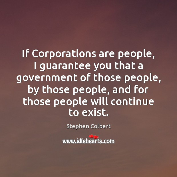 If Corporations are people, I guarantee you that a government of those Stephen Colbert Picture Quote