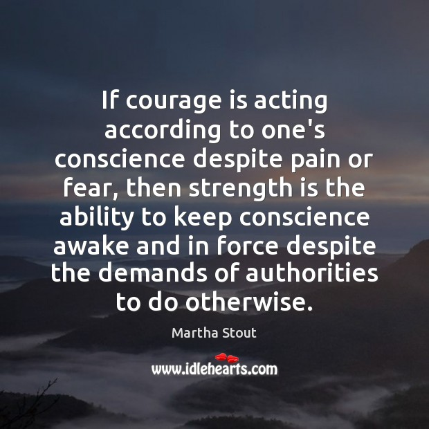 If courage is acting according to one's conscience despite pain or fear, Strength Quotes Image