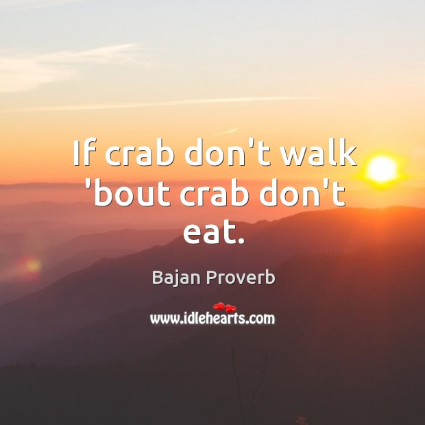 If crab don't walk 'bout crab don't eat. Bajan Proverbs Image