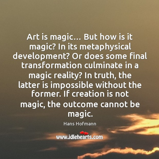 If creation is not magic, the outcome cannot be magic. Hans Hofmann Picture Quote