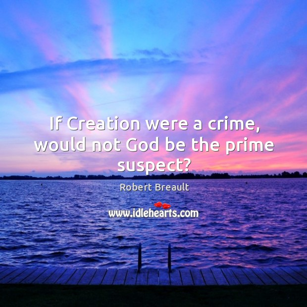 If Creation were a crime, would not God be the prime suspect? Image