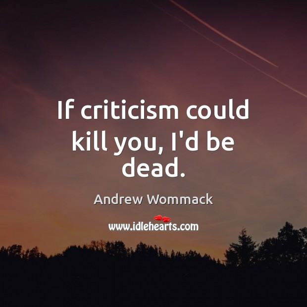 Image, If criticism could kill you, I'd be dead.