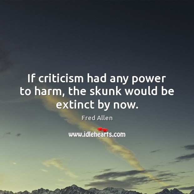 If criticism had any power to harm, the skunk would be extinct by now. Fred Allen Picture Quote
