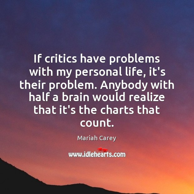 If critics have problems with my personal life, it's their problem. Anybody Mariah Carey Picture Quote