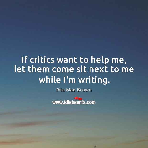 If critics want to help me, let them come sit next to me while I'm writing. Rita Mae Brown Picture Quote