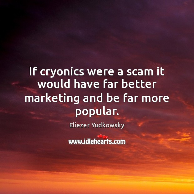 If cryonics were a scam it would have far better marketing and be far more popular. Eliezer Yudkowsky Picture Quote
