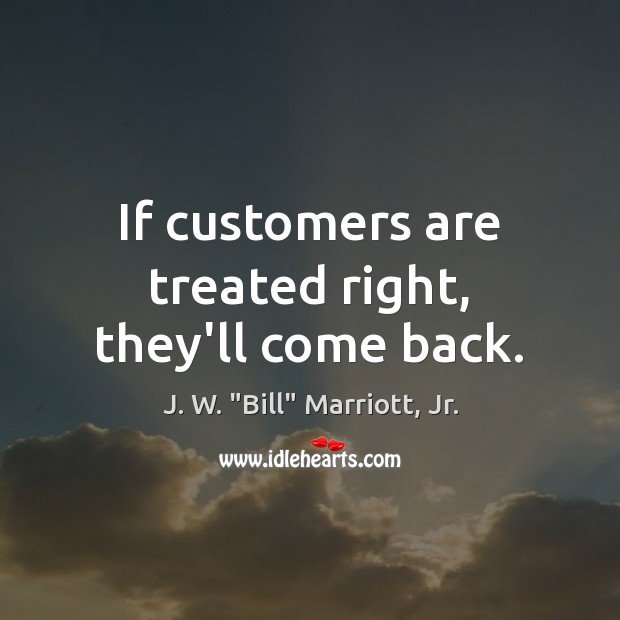 Image, If customers are treated right, they'll come back.