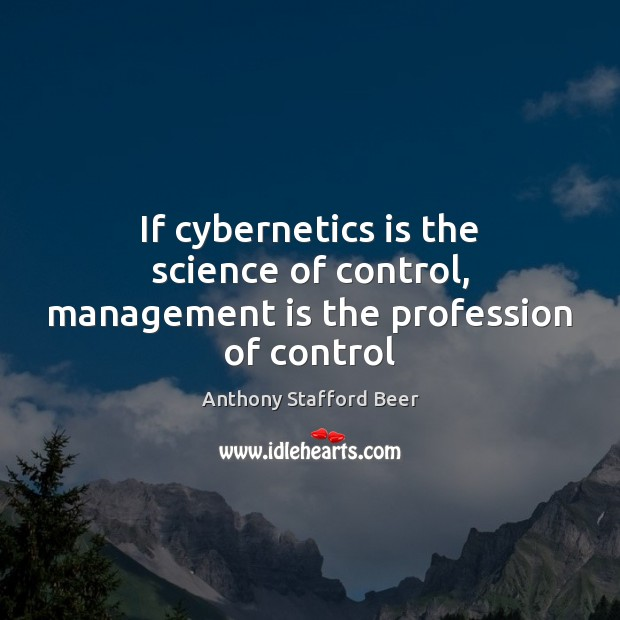 If cybernetics is the science of control, management is the profession of control Management Quotes Image
