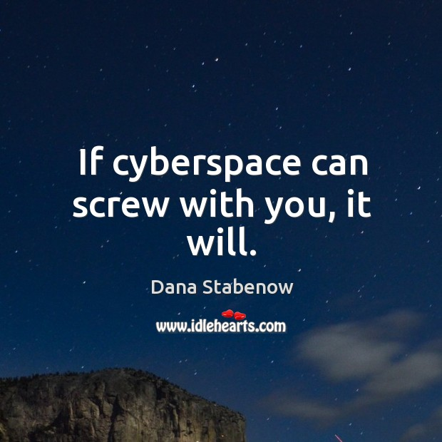 If cyberspace can screw with you, it will. Image