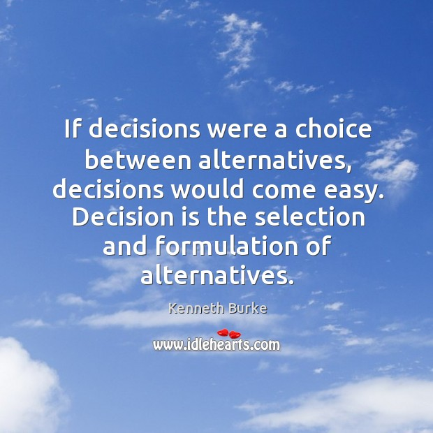 If decisions were a choice between alternatives, decisions would come easy. Decision Kenneth Burke Picture Quote