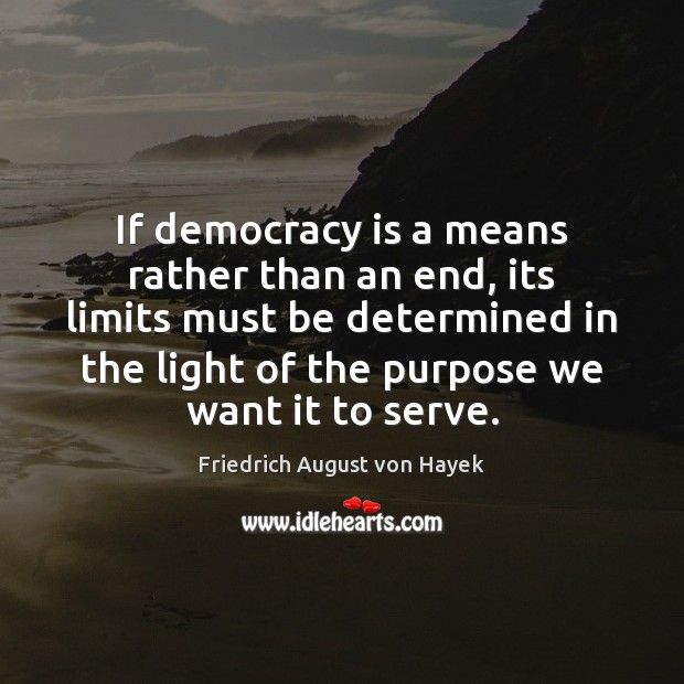 If democracy is a means rather than an end, its limits must Friedrich August von Hayek Picture Quote