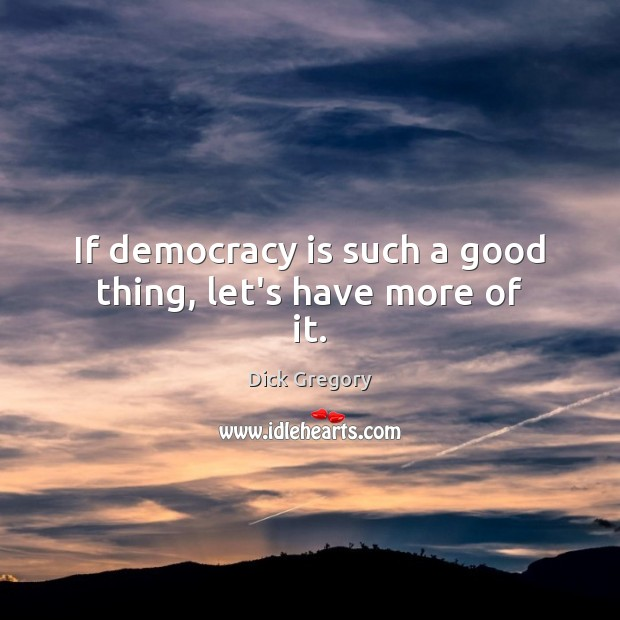 If democracy is such a good thing, let's have more of it. Dick Gregory Picture Quote