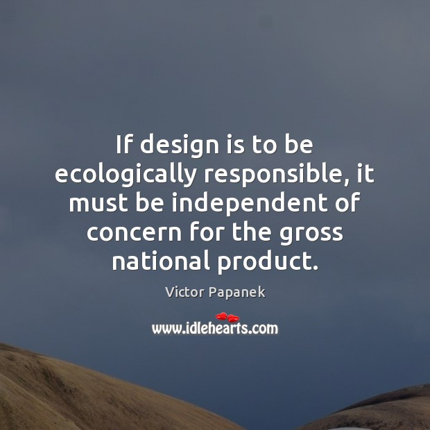 If design is to be ecologically responsible, it must be independent of Image