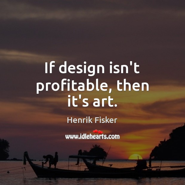Image, If design isn't profitable, then it's art.