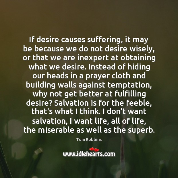 If desire causes suffering, it may be because we do not desire Tom Robbins Picture Quote