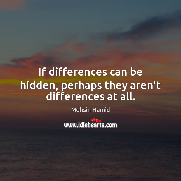 If differences can be hidden, perhaps they aren't differences at all. Mohsin Hamid Picture Quote