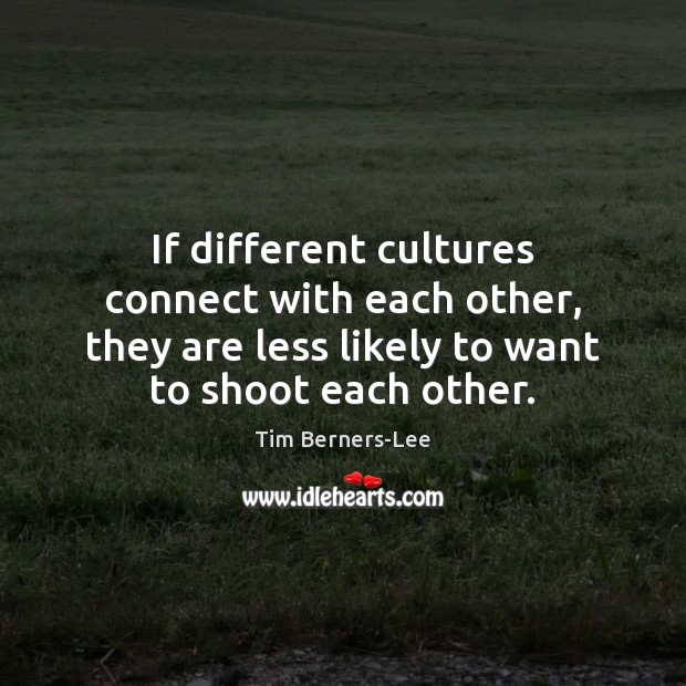 If different cultures connect with each other, they are less likely to Tim Berners-Lee Picture Quote