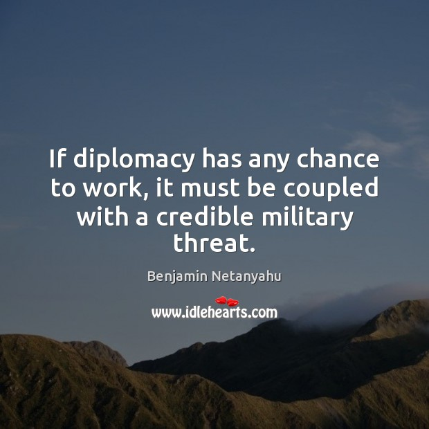 If diplomacy has any chance to work, it must be coupled with a credible military threat. Benjamin Netanyahu Picture Quote