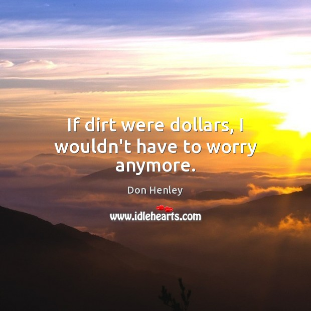 If dirt were dollars, I wouldn't have to worry anymore. Image
