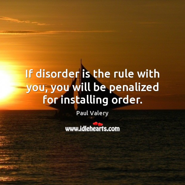 If disorder is the rule with you, you will be penalized for installing order. Paul Valery Picture Quote