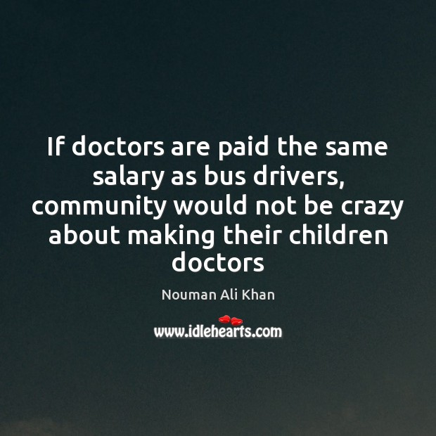 If doctors are paid the same salary as bus drivers, community would Salary Quotes Image