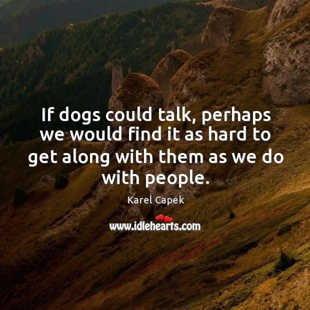 If dogs could talk, perhaps we would find it as hard to get along with them as we do with people. Karel Capek Picture Quote