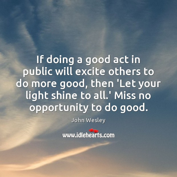 If doing a good act in public will excite others to do John Wesley Picture Quote
