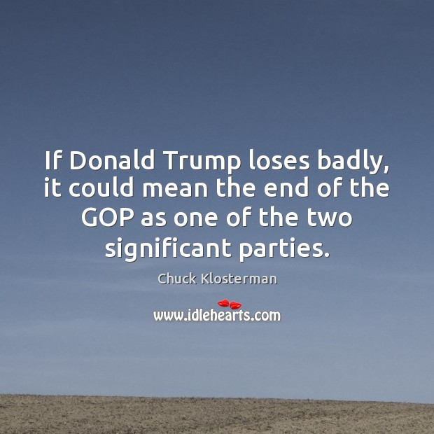 If Donald Trump loses badly, it could mean the end of the Chuck Klosterman Picture Quote