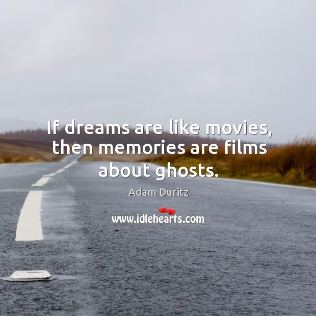 If dreams are like movies, then memories are films about ghosts. Adam Duritz Picture Quote
