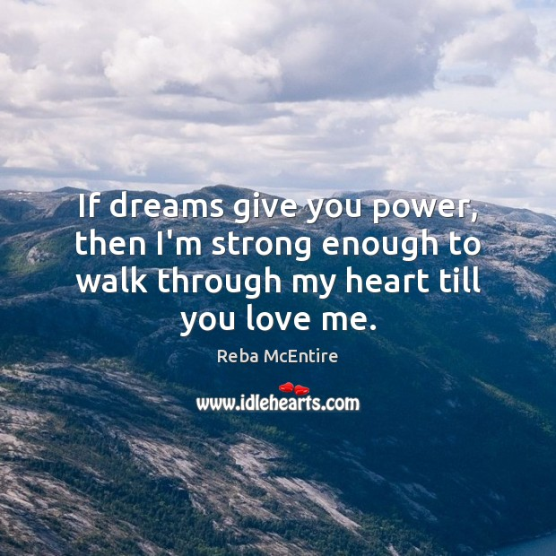 If dreams give you power, then I'm strong enough to walk through Reba McEntire Picture Quote