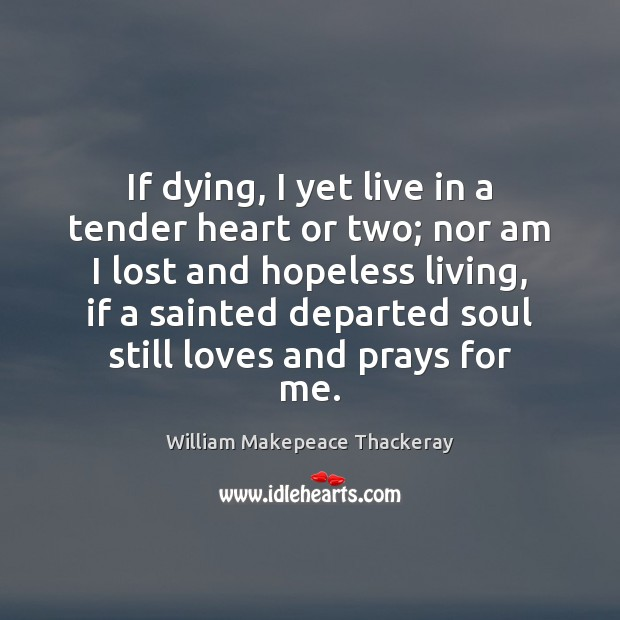 If dying, I yet live in a tender heart or two; nor William Makepeace Thackeray Picture Quote