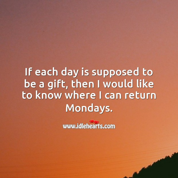 If each day is supposed to be a gift, then I would like to know where I can return Mondays. Monday Quotes Image