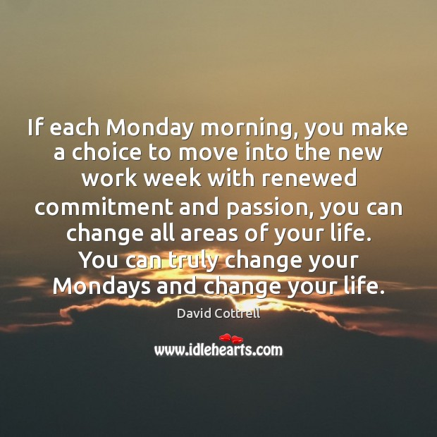 Image, If each Monday morning, you make a choice to move into the