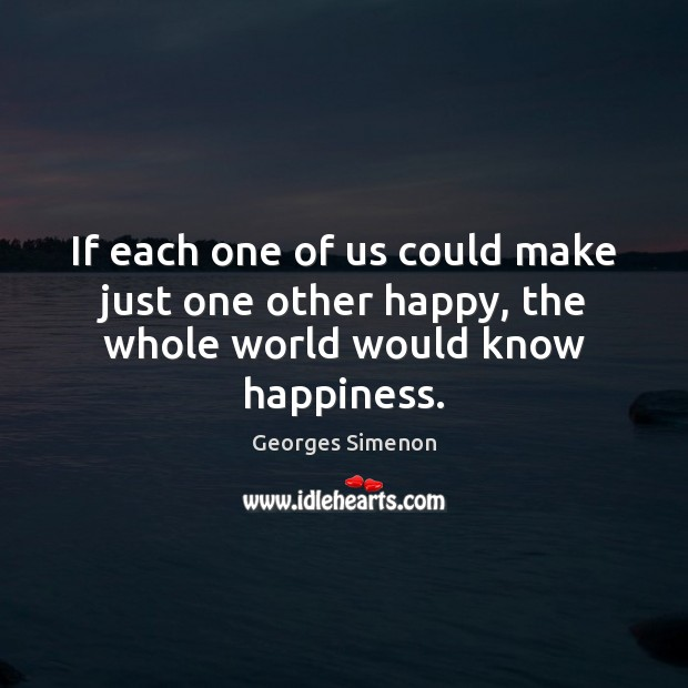 If each one of us could make just one other happy, the whole world would know happiness. Image