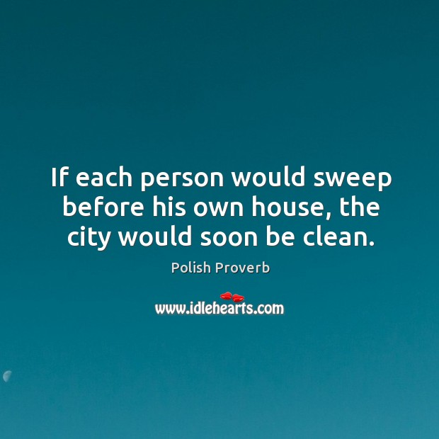 If each person would sweep before his own house, the city would soon be clean. Polish Proverbs Image