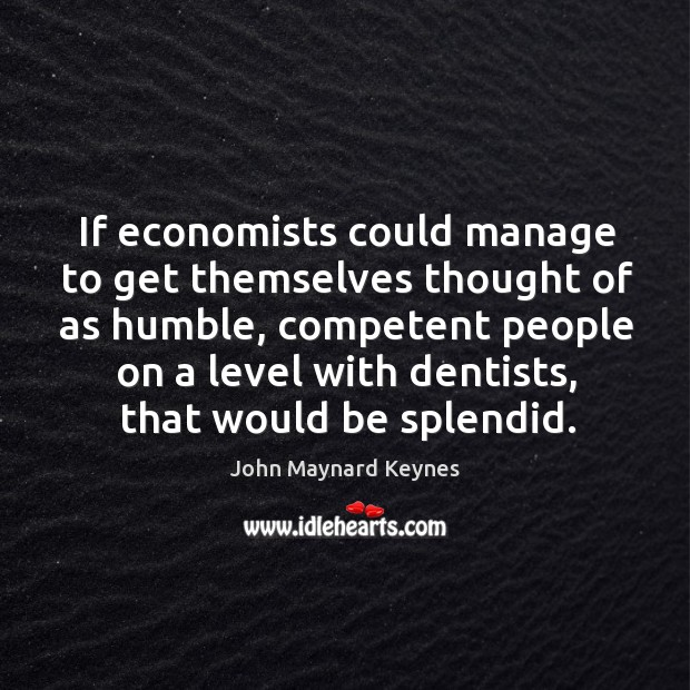 If economists could manage to get themselves thought of as humble Image