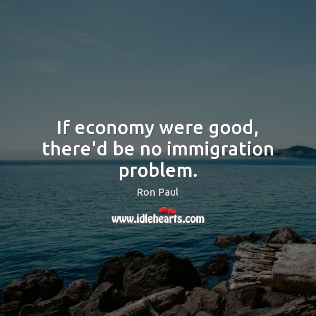 Image, If economy were good, there'd be no immigration problem.