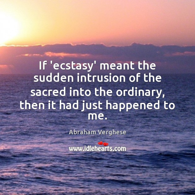 If 'ecstasy' meant the sudden intrusion of the sacred into the ordinary, Abraham Verghese Picture Quote