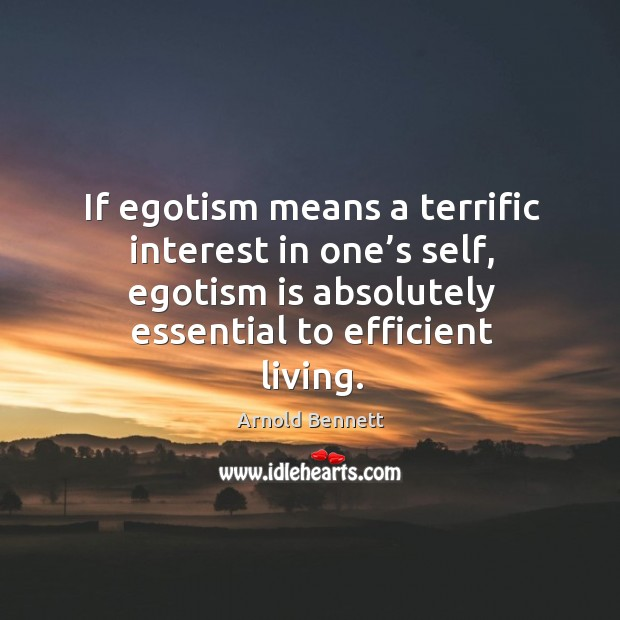 If egotism means a terrific interest in one's self, egotism is absolutely essential to efficient living. Image