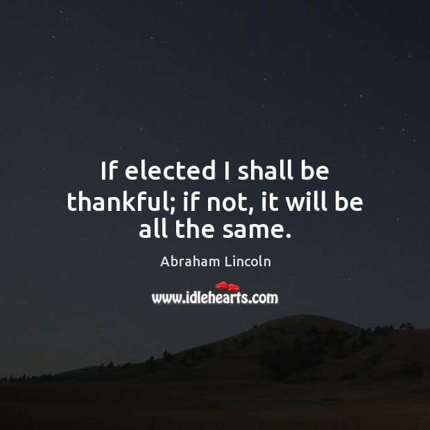 Image, If elected I shall be thankful; if not, it will be all the same.