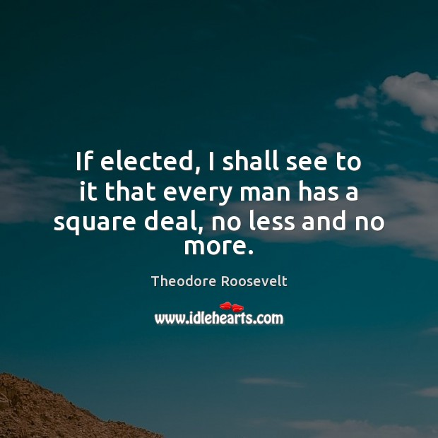 If elected, I shall see to it that every man has a square deal, no less and no more. Theodore Roosevelt Picture Quote