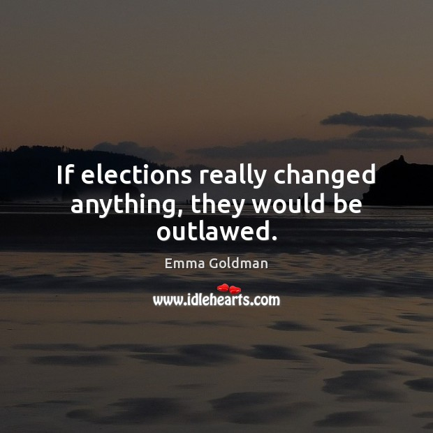 If elections really changed anything, they would be outlawed. Emma Goldman Picture Quote